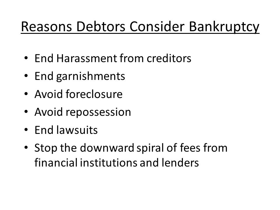Reasons Debtors Consider Bankruptcy End Harassment from creditors End garnishments Avoid foreclosure Avoid repossession End lawsuits Stop the downward spiral of fees from financial institutions and lenders