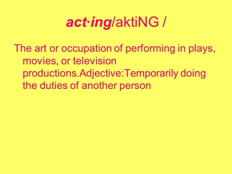 act·ing/aktiNG / The art or occupation of performing in plays, movies, or television productions.Adjective:Temporarily doing the duties of another person