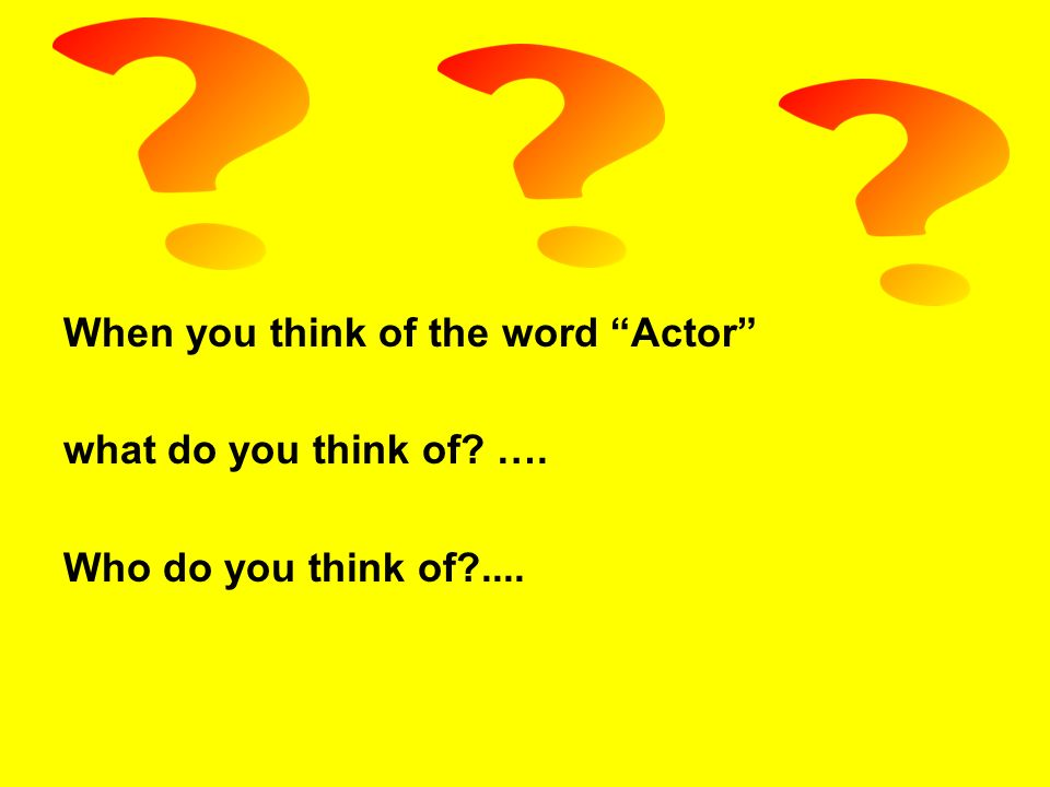 When you think of the word Actor what do you think of …. Who do you think of ....