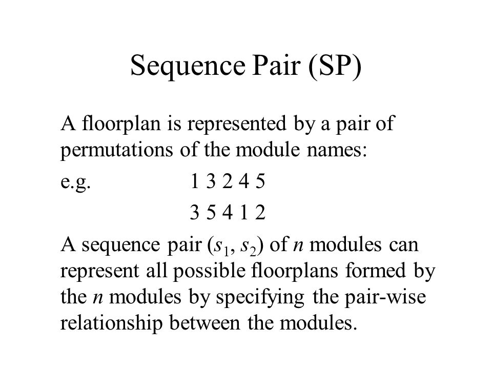 Sequence Pair (SP) A floorplan is represented by a pair of permutations of the module names: e.g.