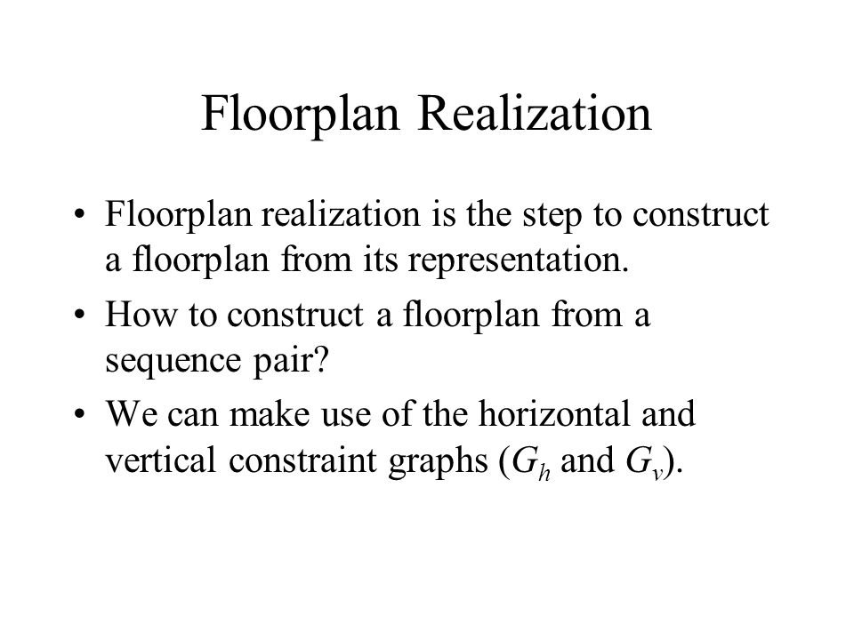 Floorplan Realization Floorplan realization is the step to construct a floorplan from its representation.