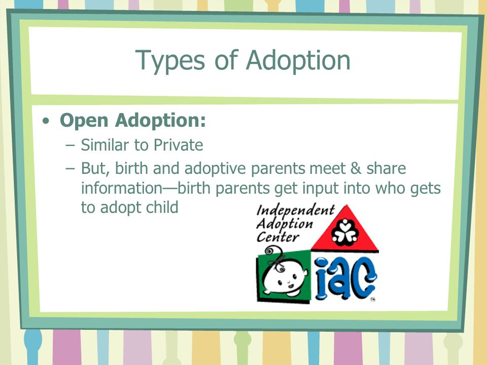 Types of Adoption Open Adoption: –Similar to Private –But, birth and adoptive parents meet & share informationbirth parents get input into who gets to adopt child