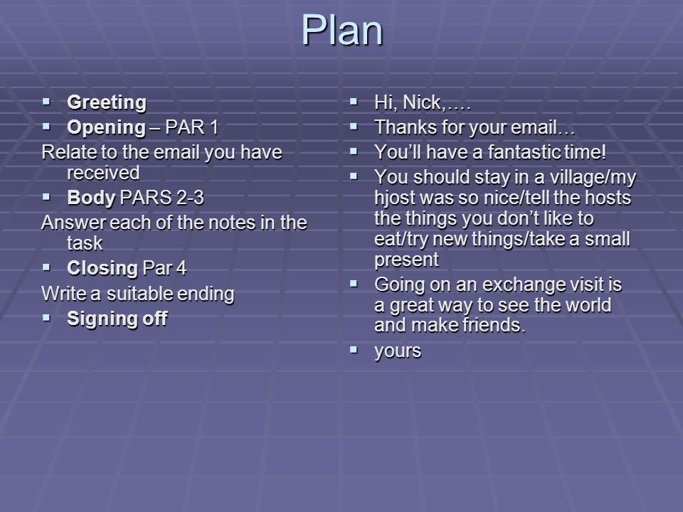 Plan Greeting Greeting Opening – PAR 1 Opening – PAR 1 Relate to the  you have received Body PARS 2-3 Body PARS 2-3 Answer each of the notes in the task Closing Par 4 Closing Par 4 Write a suitable ending Signing off Signing off Hi, Nick,….