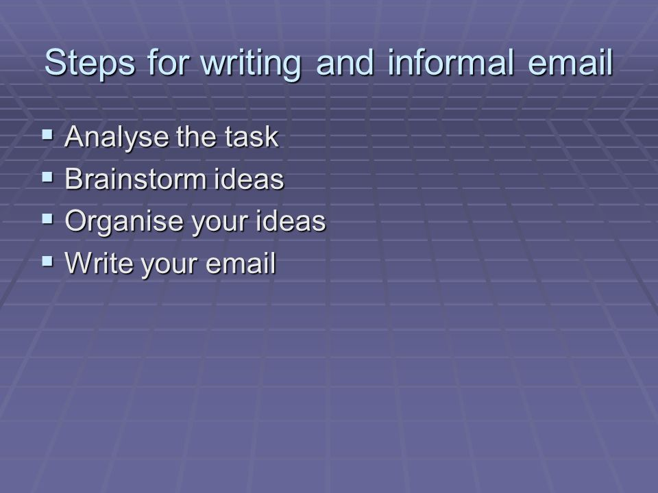 Steps for writing and informal  Analyse the task Analyse the task Brainstorm ideas Brainstorm ideas Organise your ideas Organise your ideas Write your  Write your