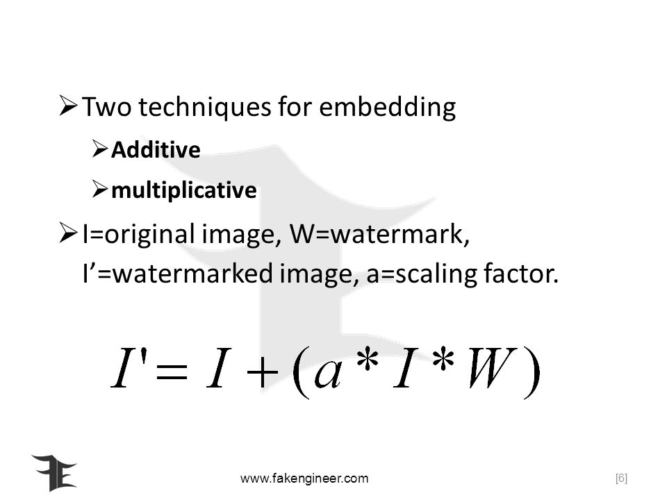 Two techniques for embedding Additive multiplicative I=original image, W=watermark, I=watermarked image, a=scaling factor.