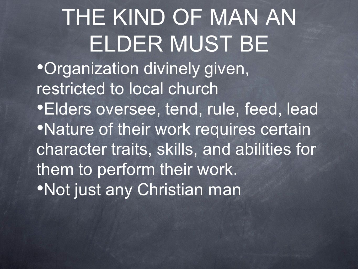 THE KIND OF MAN AN ELDER MUST BE Organization divinely given, restricted to local church Elders oversee, tend, rule, feed, lead Nature of their work requires certain character traits, skills, and abilities for them to perform their work.