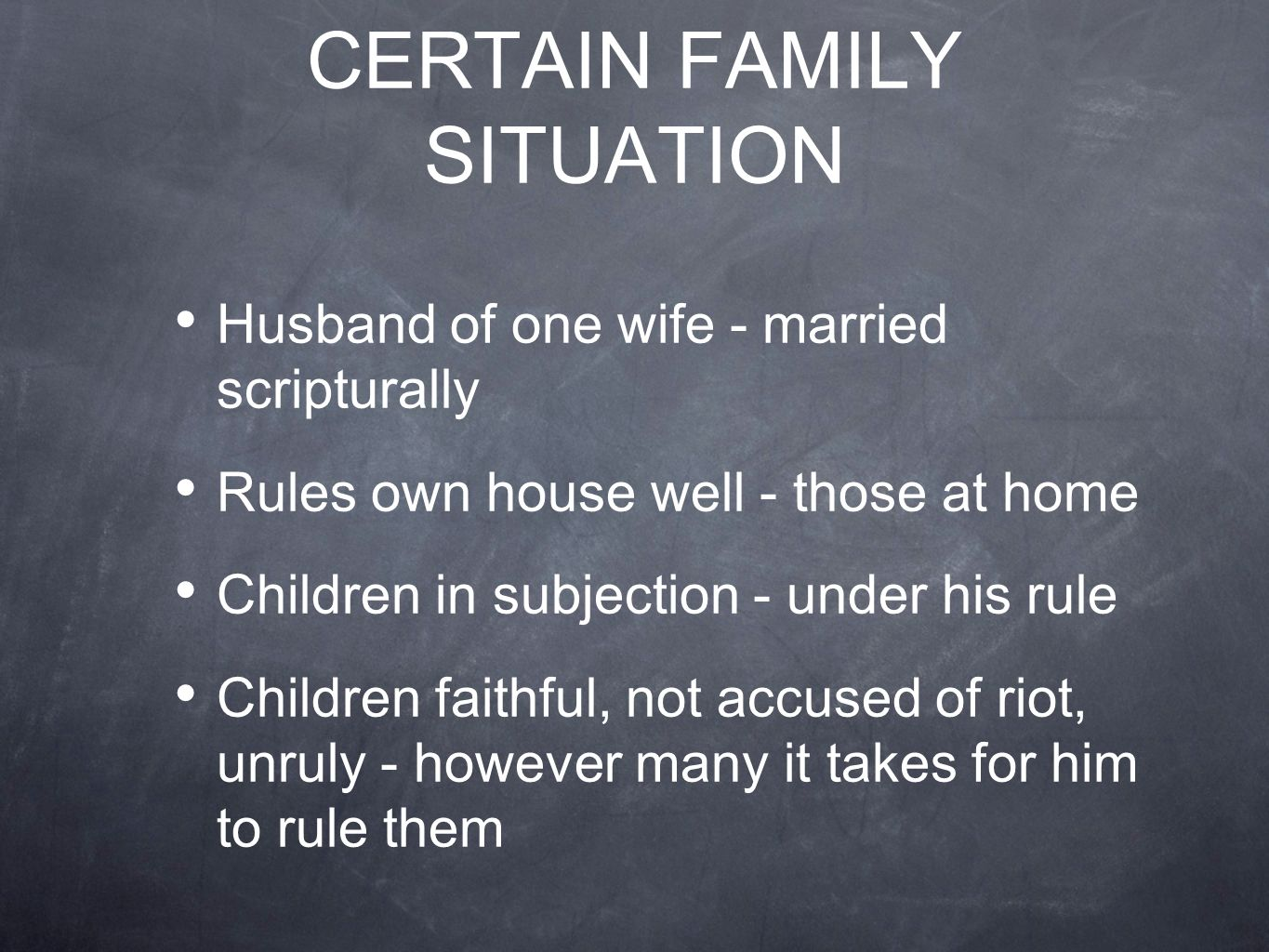 CERTAIN FAMILY SITUATION Husband of one wife - married scripturally Rules own house well - those at home Children in subjection - under his rule Children faithful, not accused of riot, unruly - however many it takes for him to rule them