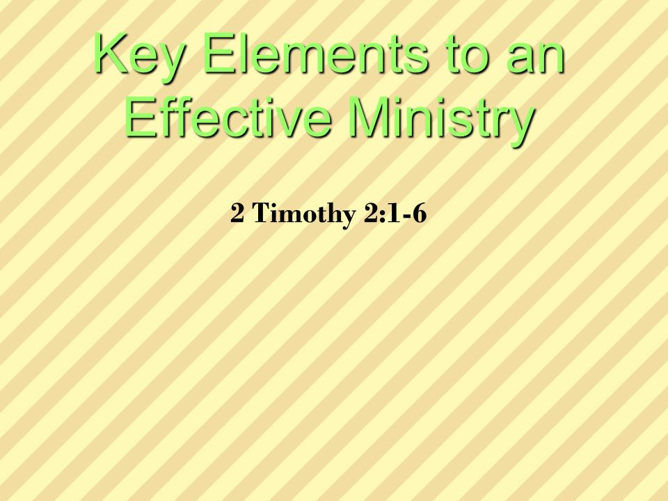 Key Elements to an Effective Ministry Key Elements to an Effective Ministry 2 Timothy 2:1-6
