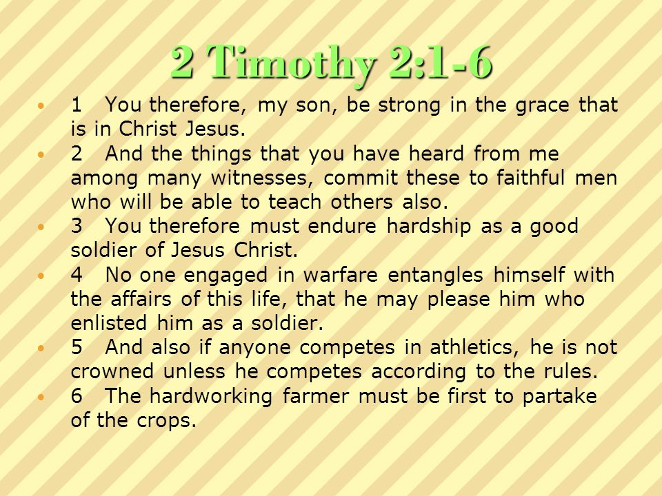 2 Timothy 2:1-6 1 You therefore, my son, be strong in the grace that is in Christ Jesus.