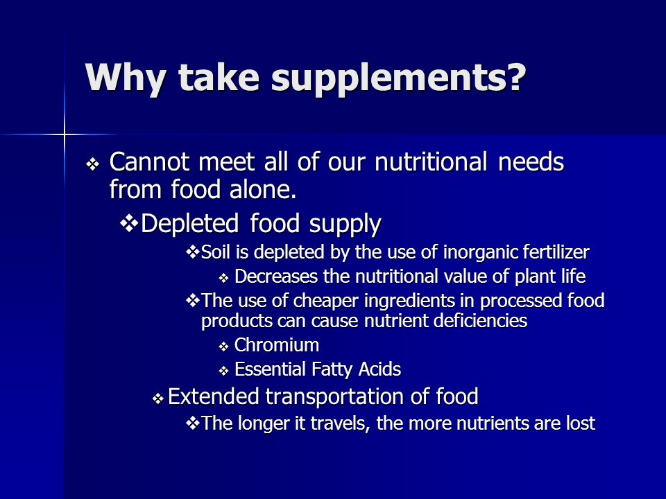 Why take supplements. Cannot meet all of our nutritional needs from food alone.