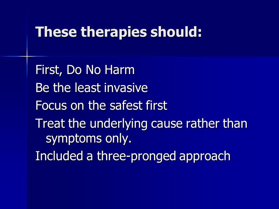 These therapies should: First, Do No Harm Be the least invasive Focus on the safest first Treat the underlying cause rather than symptoms only.
