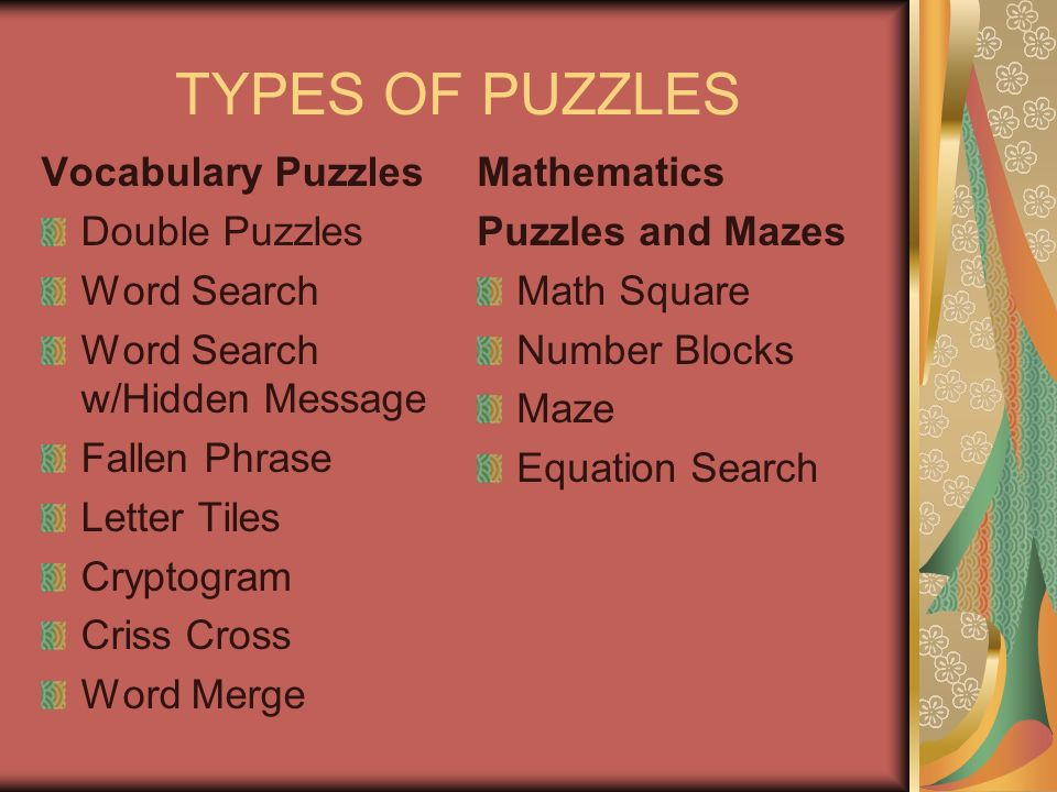 TYPES OF PUZZLES Vocabulary Puzzles Double Puzzles Word Search Word Search w/Hidden Message Fallen Phrase Letter Tiles Cryptogram Criss Cross Word Merge Mathematics Puzzles and Mazes Math Square Number Blocks Maze Equation Search