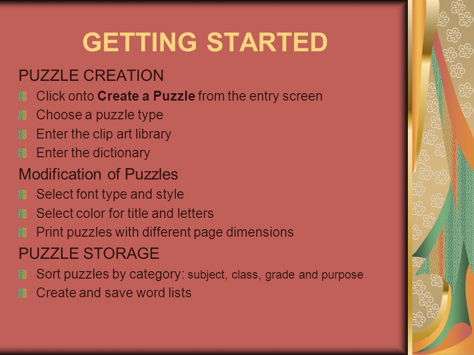 GETTING STARTED PUZZLE CREATION Click onto Create a Puzzle from the entry screen Choose a puzzle type Enter the clip art library Enter the dictionary Modification of Puzzles Select font type and style Select color for title and letters Print puzzles with different page dimensions PUZZLE STORAGE Sort puzzles by category: subject, class, grade and purpose Create and save word lists