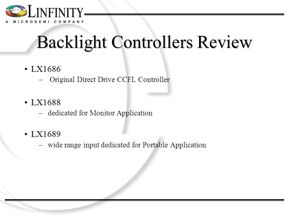 Backlight Controllers Review LX1686LX1686 – Original Direct Drive CCFL Controller LX1688LX1688 –dedicated for Monitor Application LX1689LX1689 –wide range input dedicated for Portable Application