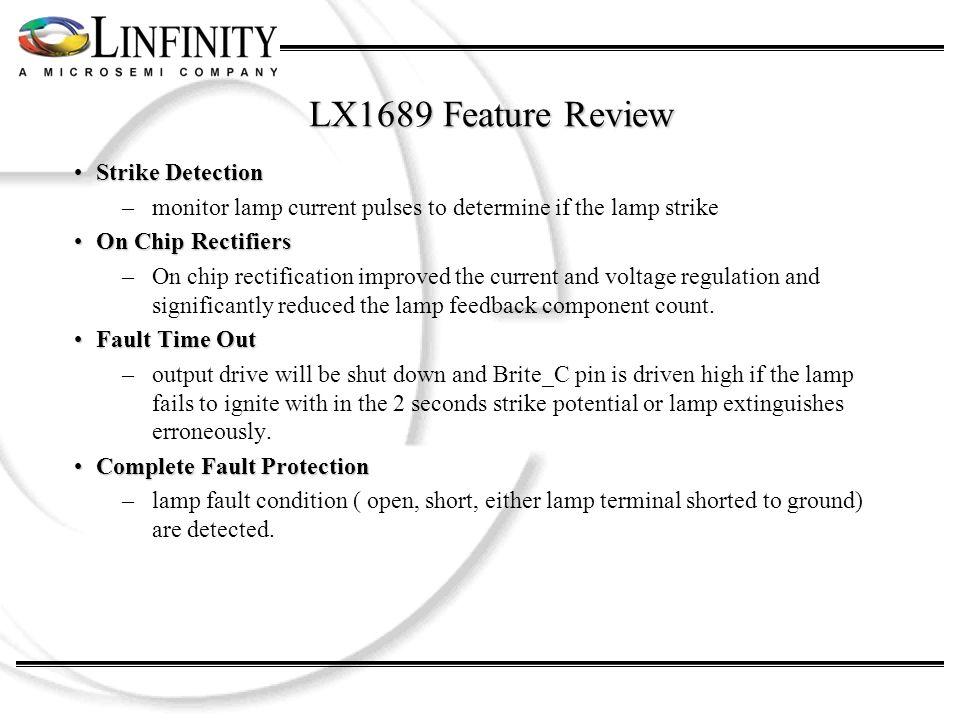 LX1689 Feature Review Strike DetectionStrike Detection –monitor lamp current pulses to determine if the lamp strike On Chip RectifiersOn Chip Rectifiers –On chip rectification improved the current and voltage regulation and significantly reduced the lamp feedback component count.