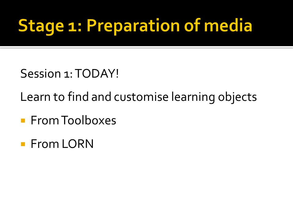 Session 1: TODAY! Learn to find and customise learning objects From Toolboxes From LORN