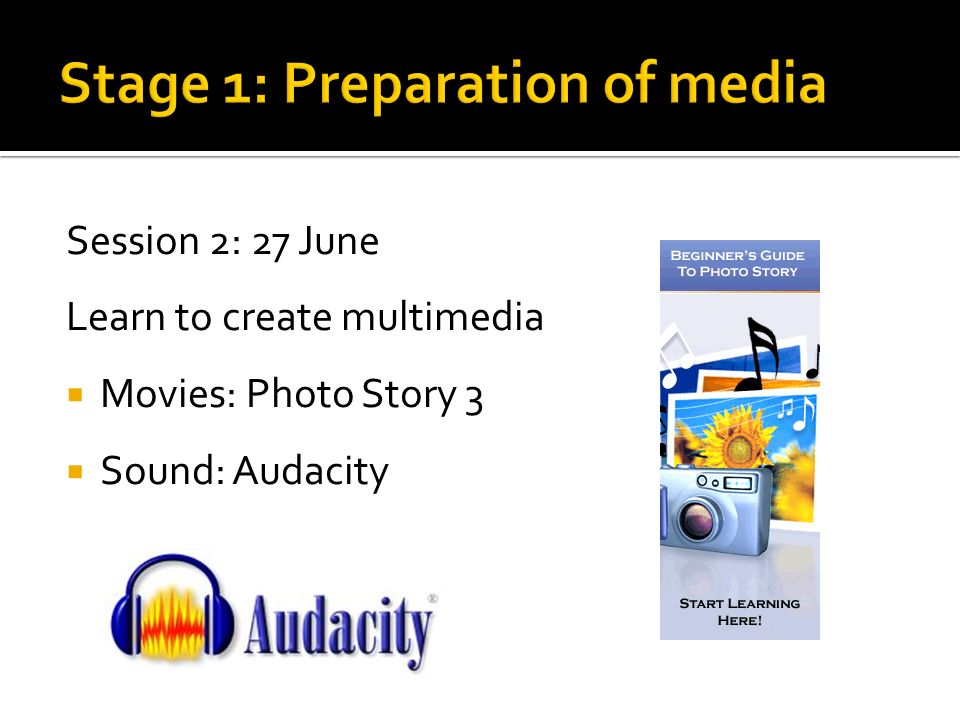 Session 2: 27 June Learn to create multimedia Movies: Photo Story 3 Sound: Audacity