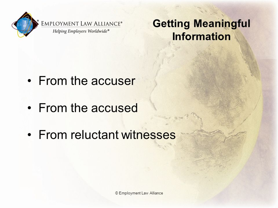 Getting Meaningful Information From the accuser From the accused From reluctant witnesses © Employment Law Alliance