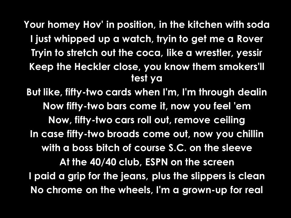 Your homey Hov in position, in the kitchen with soda I just whipped up a watch, tryin to get me a Rover Tryin to stretch out the coca, like a wrestler, yessir Keep the Heckler close, you know them smokers ll test ya But like, fifty-two cards when I m, I m through dealin Now fifty-two bars come it, now you feel em Now, fifty-two cars roll out, remove ceiling In case fifty-two broads come out, now you chillin with a boss bitch of course S.C.