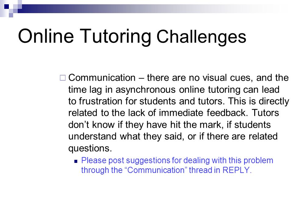 Online Tutoring Challenges Communication – there are no visual cues, and the time lag in asynchronous online tutoring can lead to frustration for students and tutors.