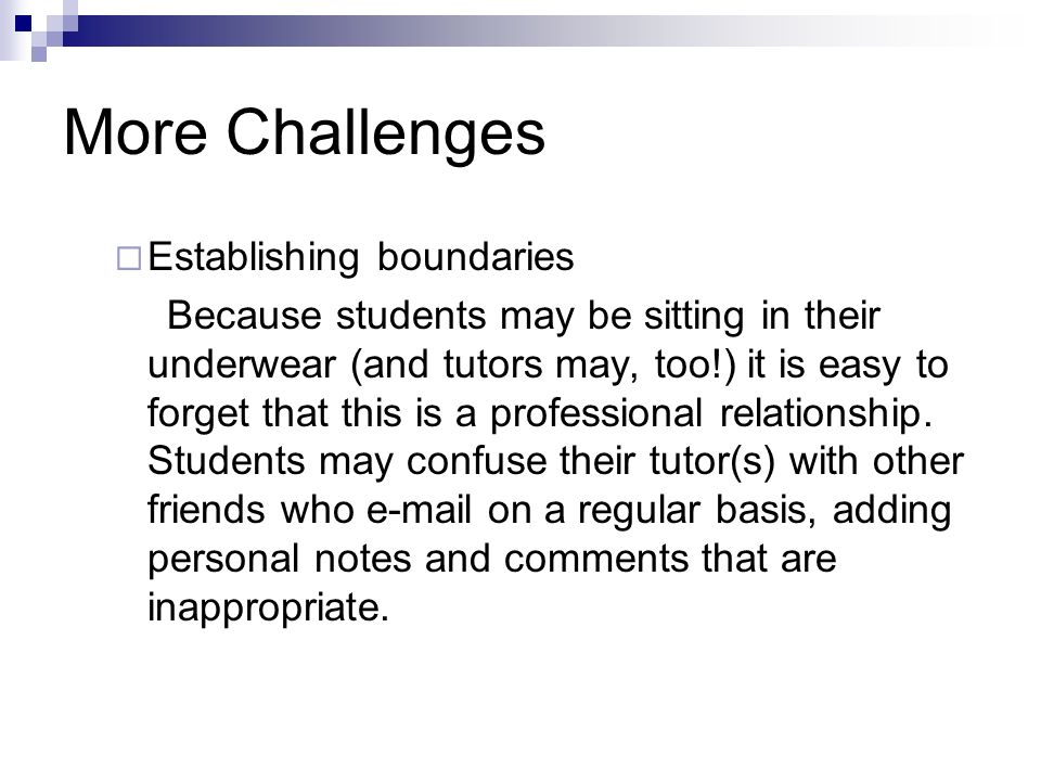 More Challenges Establishing boundaries Because students may be sitting in their underwear (and tutors may, too!) it is easy to forget that this is a professional relationship.