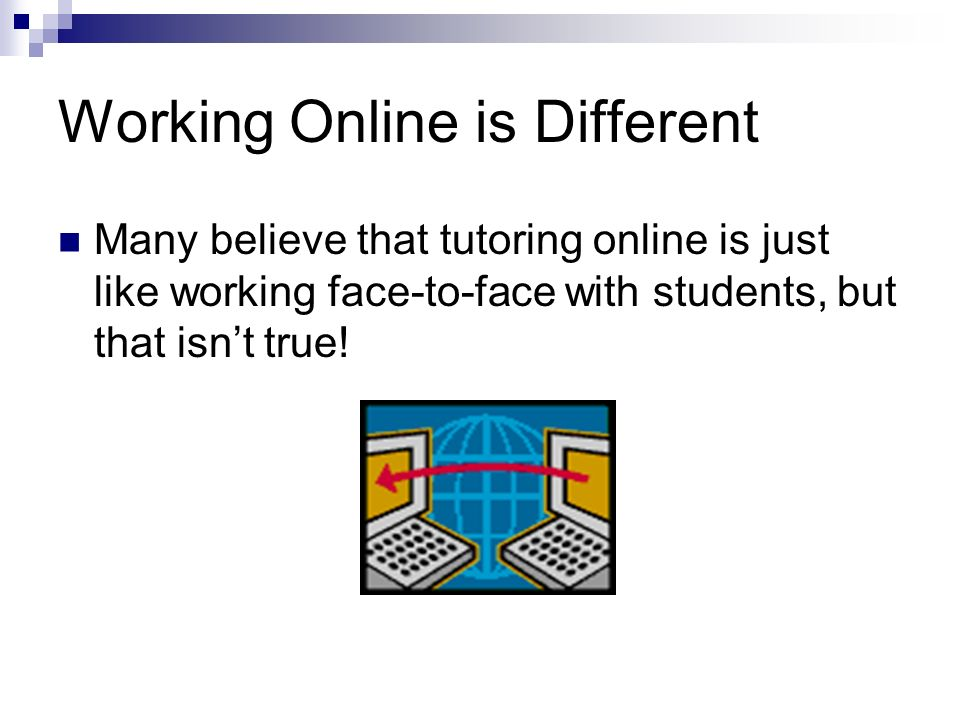 Working Online is Different Many believe that tutoring online is just like working face-to-face with students, but that isnt true!