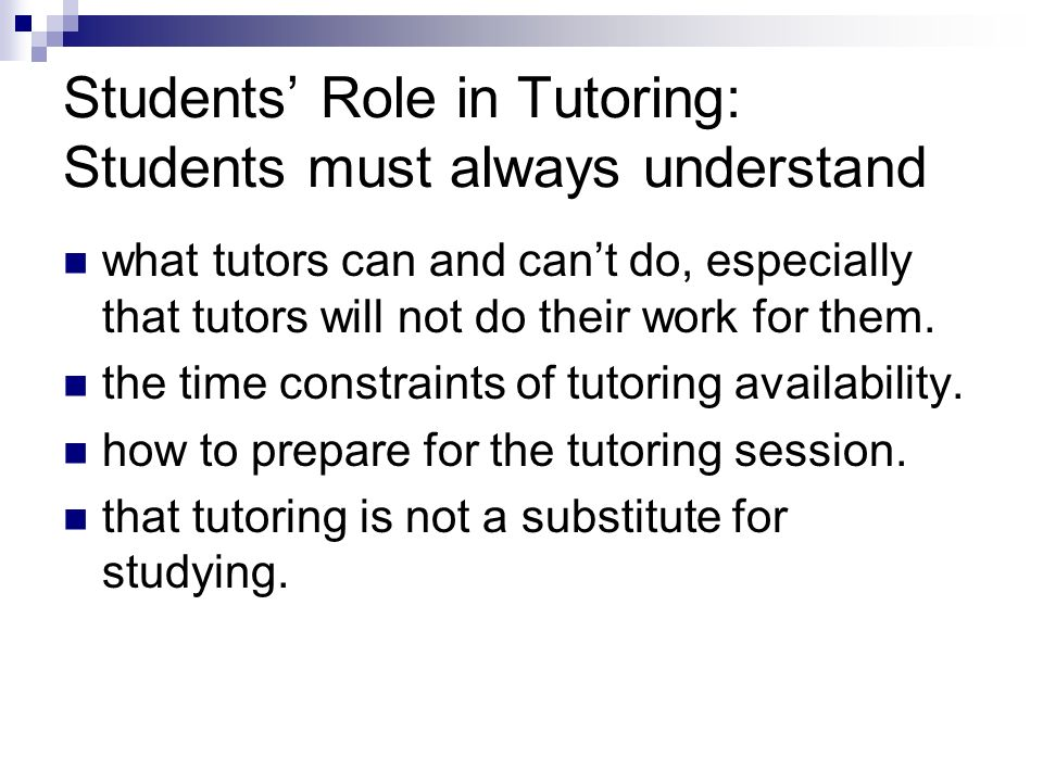 Students Role in Tutoring: Students must always understand what tutors can and cant do, especially that tutors will not do their work for them.