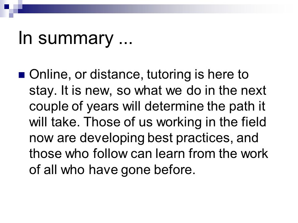 In summary... Online, or distance, tutoring is here to stay.
