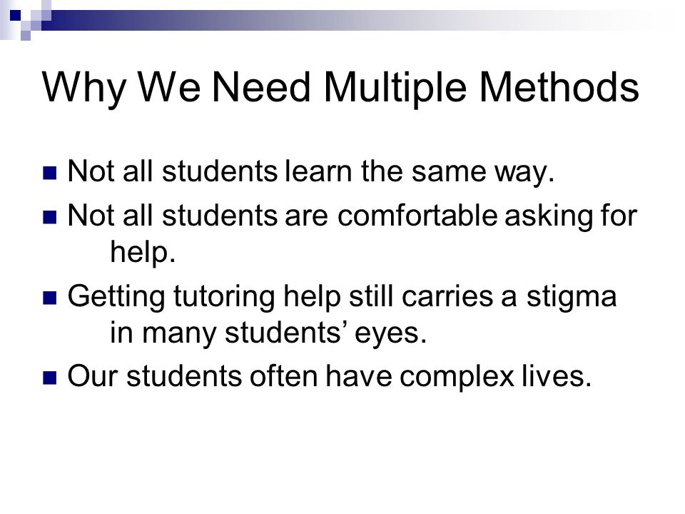 Why We Need Multiple Methods Not all students learn the same way.