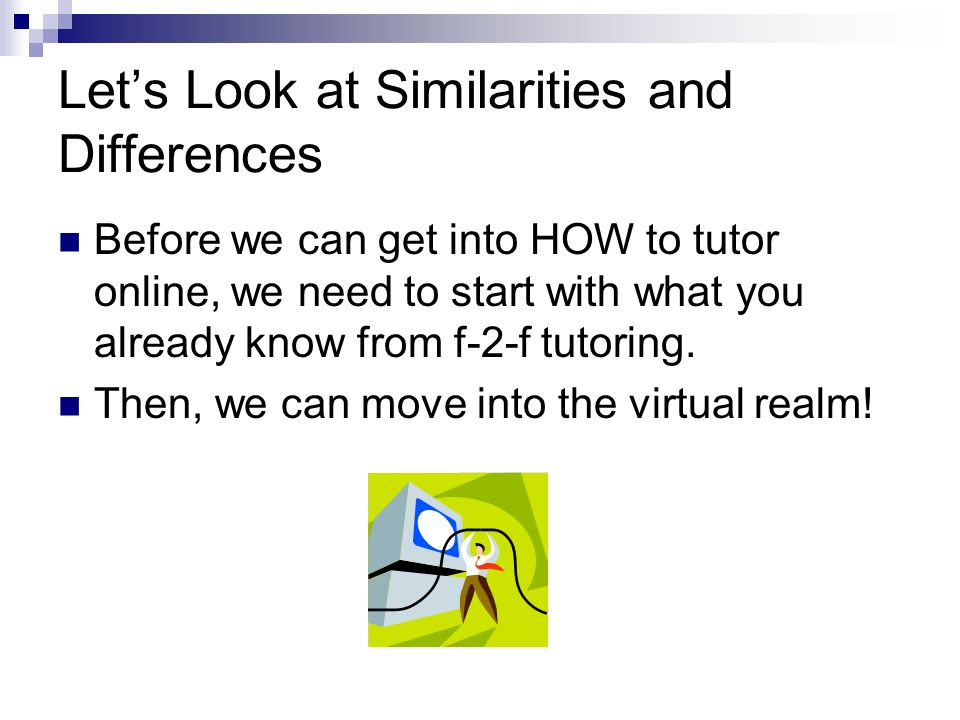 Lets Look at Similarities and Differences Before we can get into HOW to tutor online, we need to start with what you already know from f-2-f tutoring.
