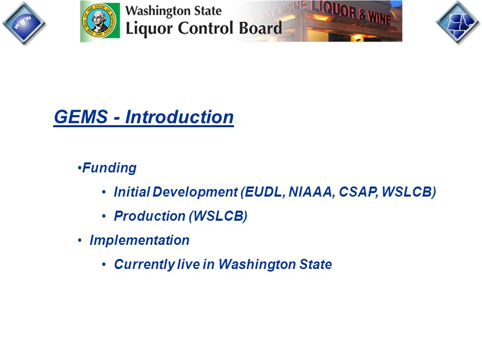 GEMS - Introduction Funding Initial Development (EUDL, NIAAA, CSAP, WSLCB) Production (WSLCB) Implementation Currently live in Washington State