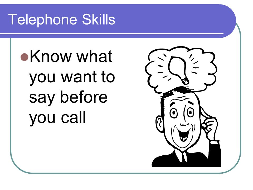 Telephone Skills Know what you want to say before you call