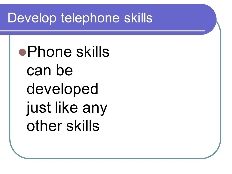 Develop telephone skills Phone skills can be developed just like any other skills