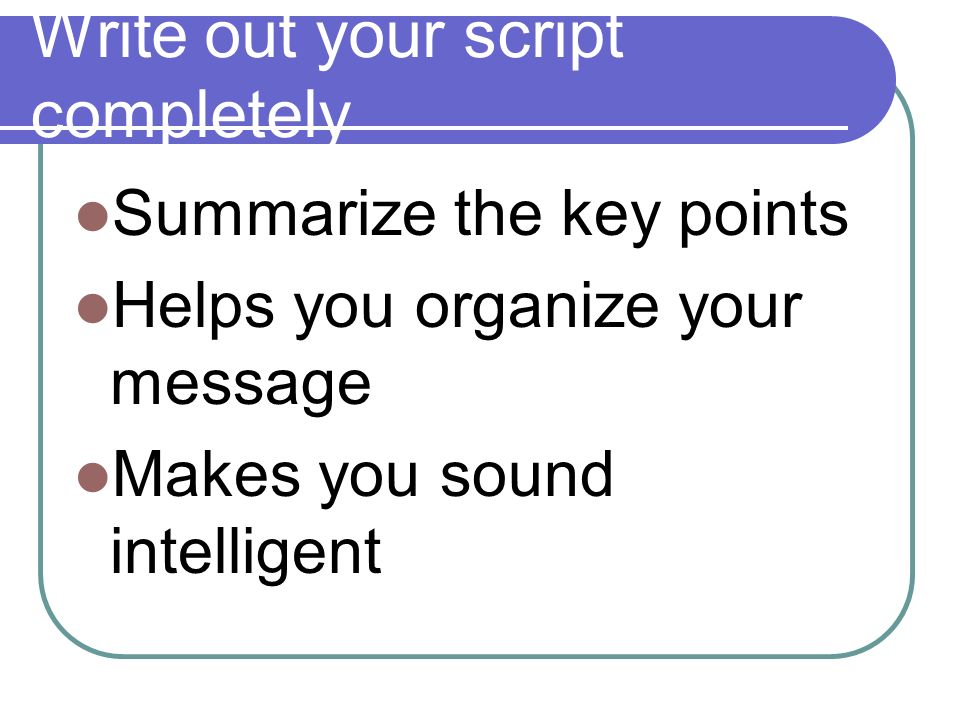 Write out your script completely Summarize the key points Helps you organize your message Makes you sound intelligent