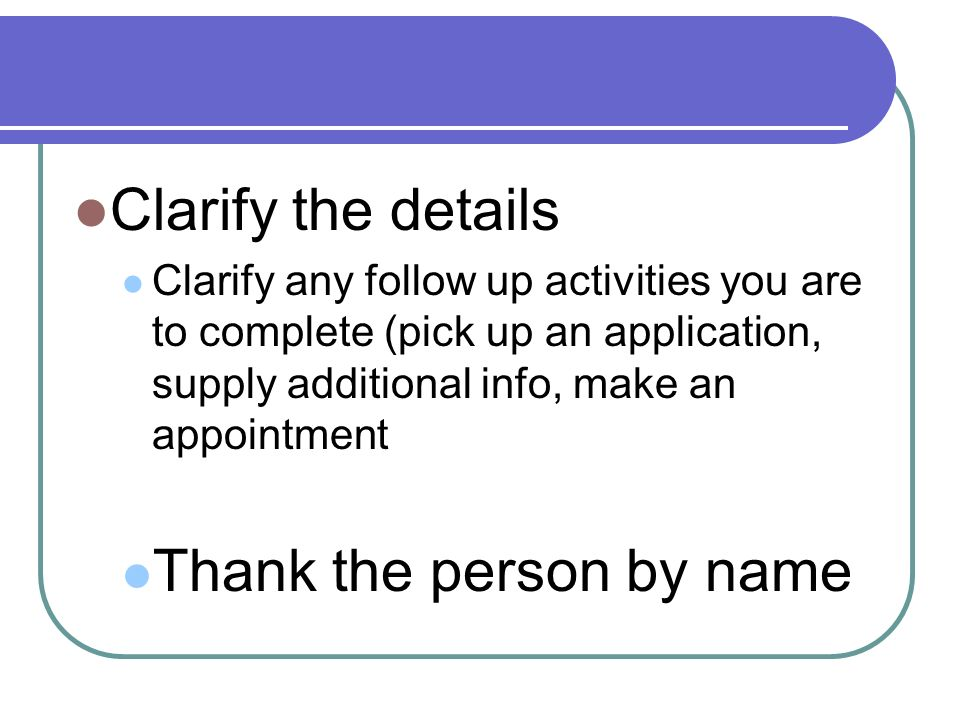 Clarify the details Clarify any follow up activities you are to complete (pick up an application, supply additional info, make an appointment Thank the person by name