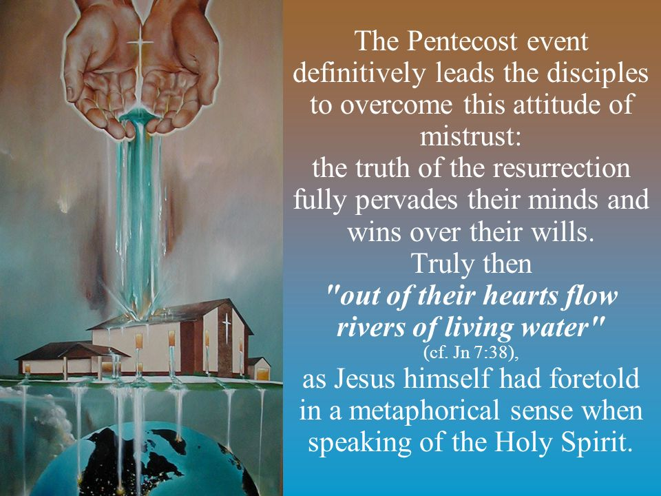 The Pentecost event definitively leads the disciples to overcome this attitude of mistrust: the truth of the resurrection fully pervades their minds and wins over their wills.