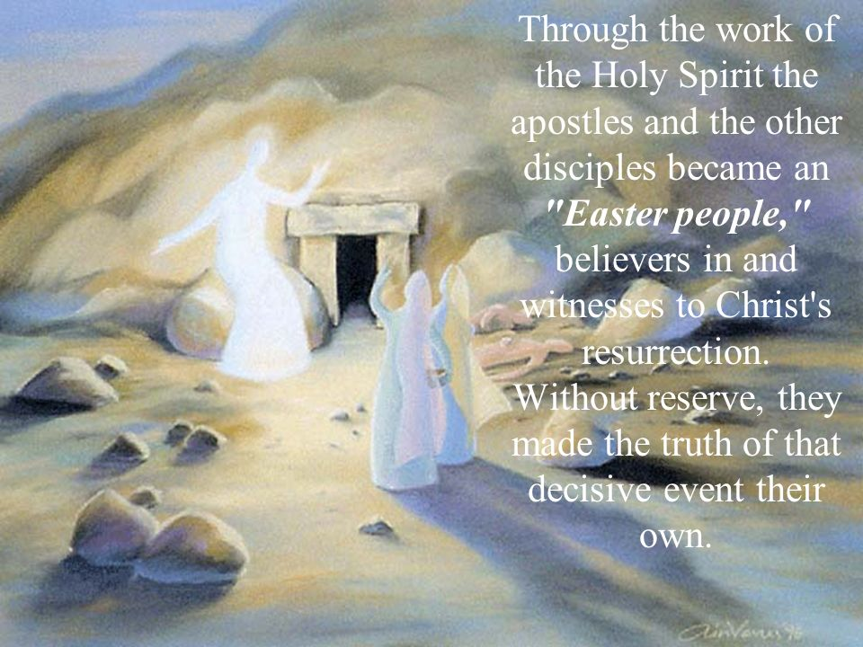 Through the work of the Holy Spirit the apostles and the other disciples became an Easter people, believers in and witnesses to Christ s resurrection.