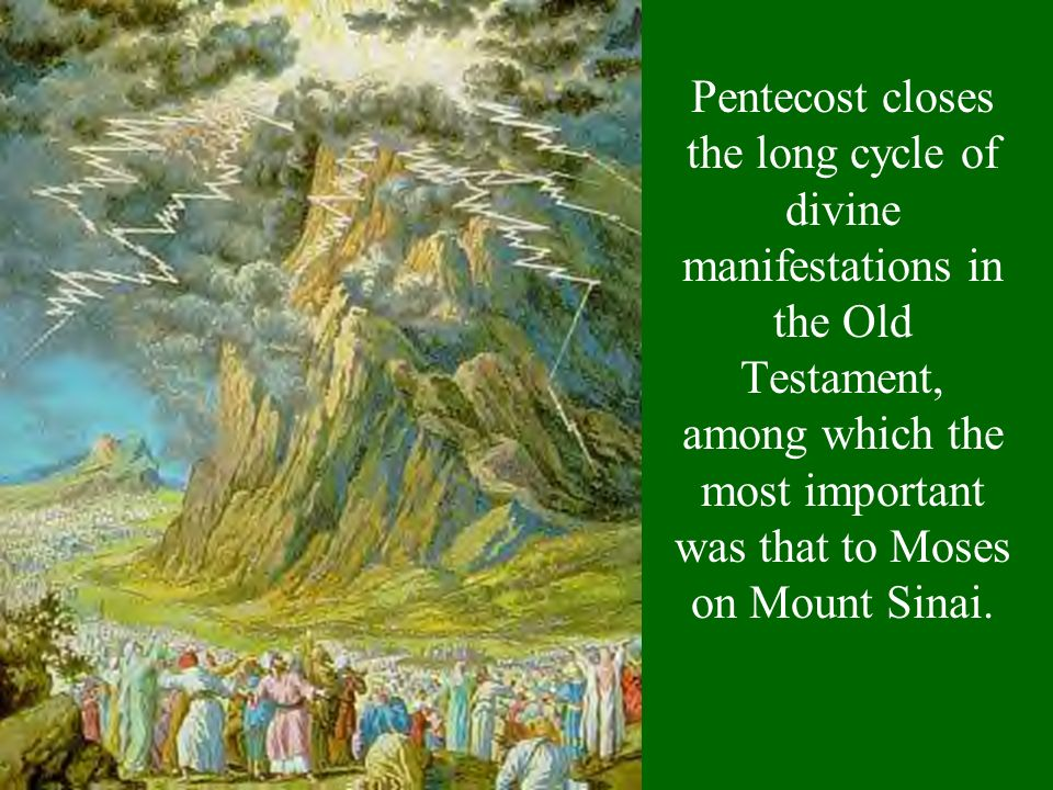 Pentecost closes the long cycle of divine manifestations in the Old Testament, among which the most important was that to Moses on Mount Sinai.
