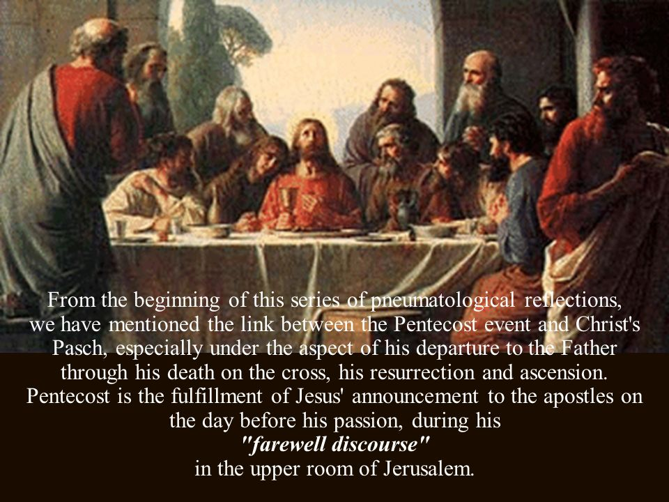 From the beginning of this series of pneumatological reflections, we have mentioned the link between the Pentecost event and Christ s Pasch, especially under the aspect of his departure to the Father through his death on the cross, his resurrection and ascension.