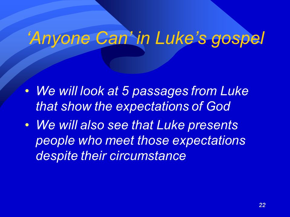 22 Anyone Can in Lukes gospel We will look at 5 passages from Luke that show the expectations of God We will also see that Luke presents people who meet those expectations despite their circumstance