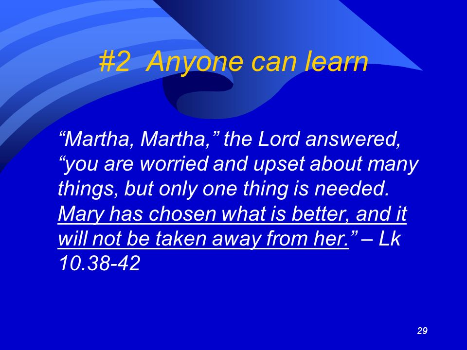 29 #2 Anyone can learn Martha, Martha, the Lord answered, you are worried and upset about many things, but only one thing is needed.