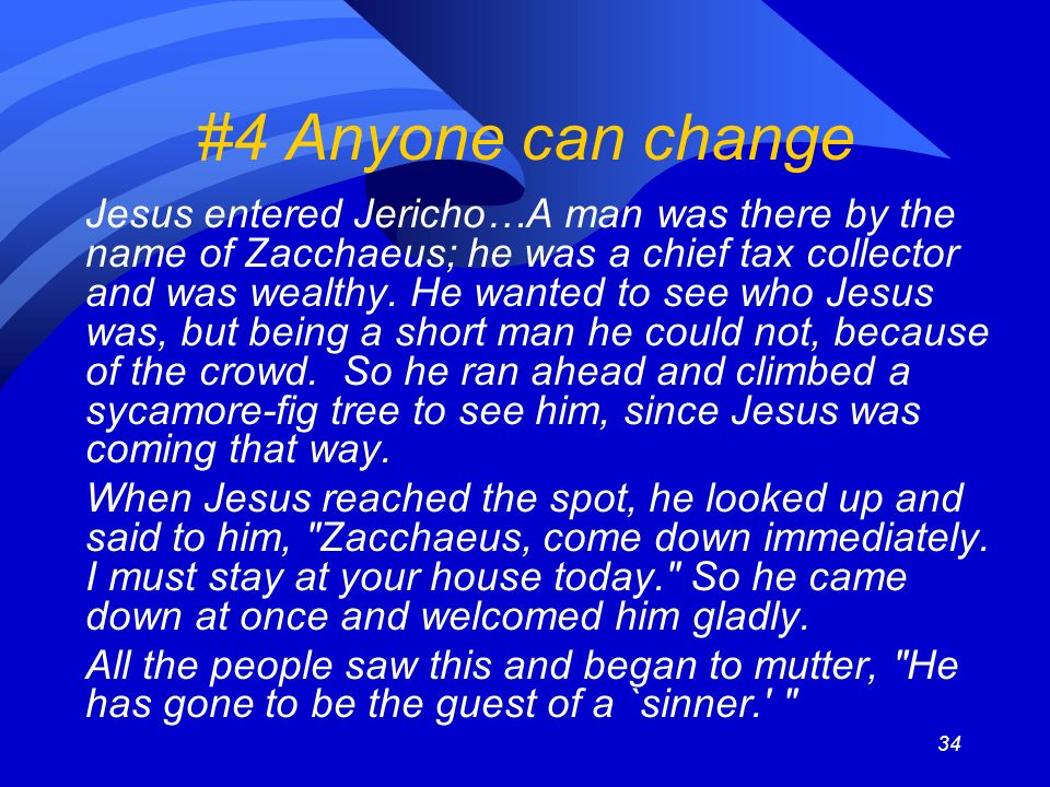34 #4 Anyone can change Jesus entered Jericho…A man was there by the name of Zacchaeus; he was a chief tax collector and was wealthy.
