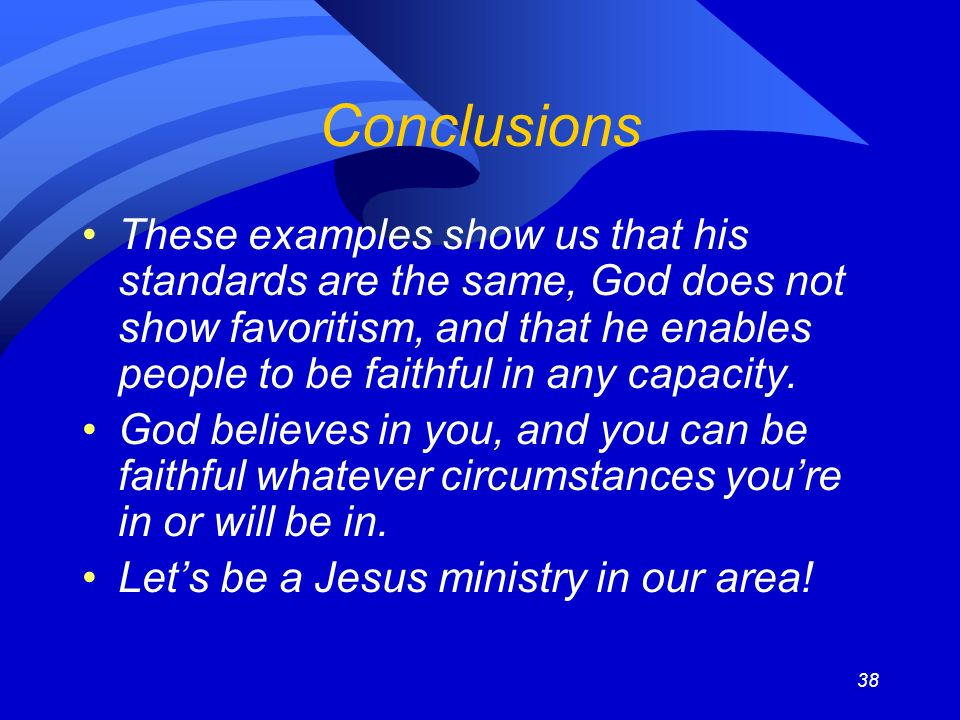 38 Conclusions These examples show us that his standards are the same, God does not show favoritism, and that he enables people to be faithful in any capacity.
