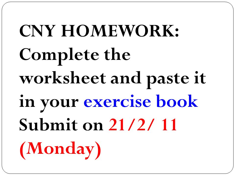 CNY HOMEWORK: Complete the worksheet and paste it in your exercise book Submit on 21/2/ 11 (Monday)