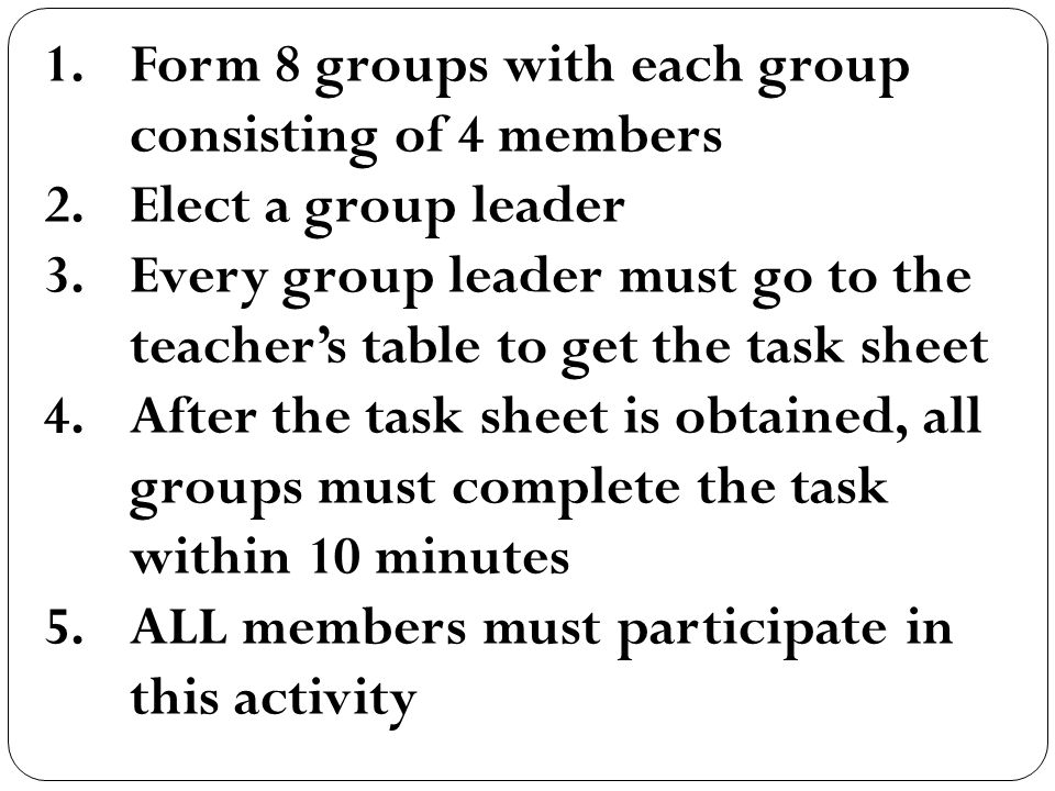 1.Form 8 groups with each group consisting of 4 members 2.Elect a group leader 3.Every group leader must go to the teachers table to get the task sheet 4.After the task sheet is obtained, all groups must complete the task within 10 minutes 5.ALL members must participate in this activity