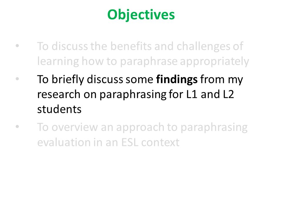 Objectives To discuss the benefits and challenges of learning how to paraphrase appropriately To briefly discuss some findings from my research on paraphrasing for L1 and L2 students To overview an approach to paraphrasing evaluation in an ESL context