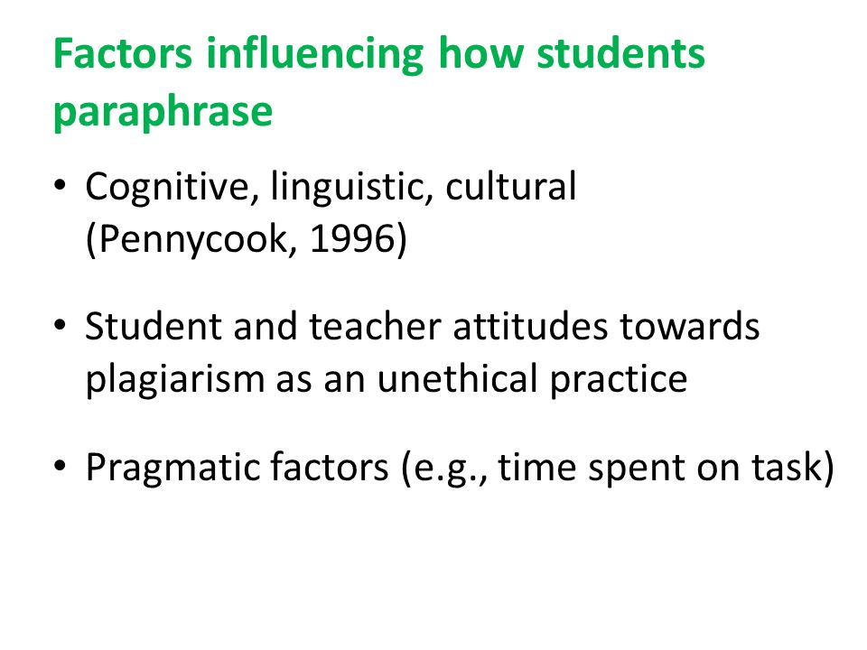 Factors influencing how students paraphrase Cognitive, linguistic, cultural (Pennycook, 1996) Student and teacher attitudes towards plagiarism as an unethical practice Pragmatic factors (e.g., time spent on task)