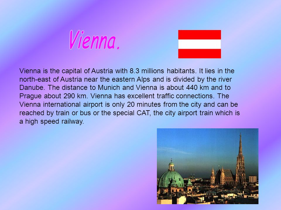 Vienna is the capital of Austria with 8.3 millions habitants.