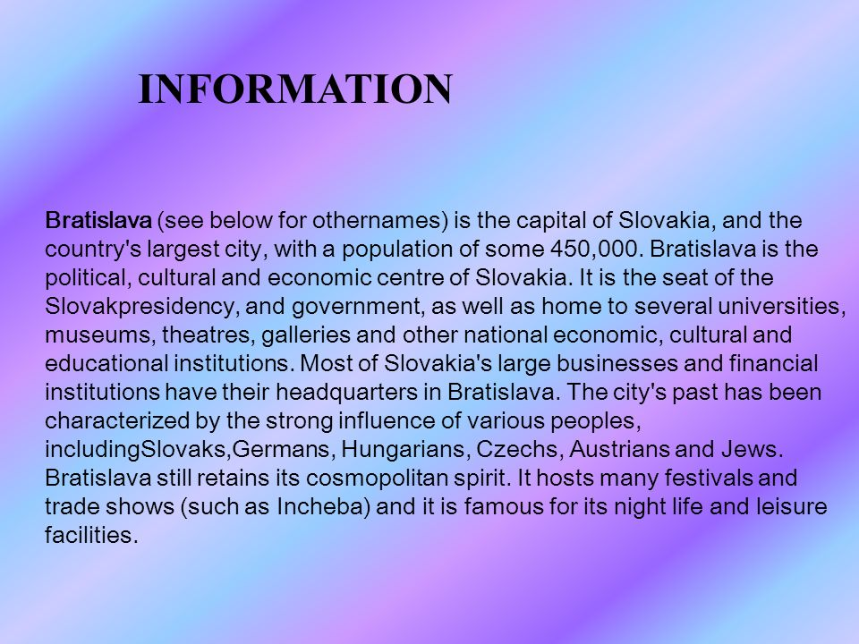 Bratislava (see below for othernames) is the capital of Slovakia, and the country s largest city, with a population of some 450,000.