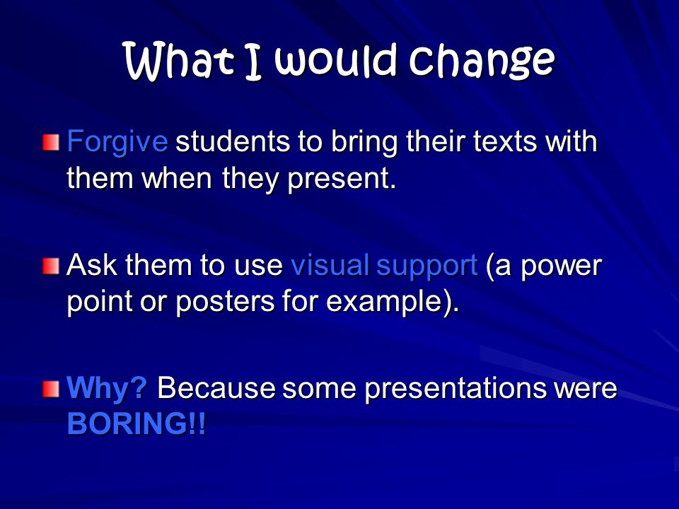 What I would change Forgive students to bring their texts with them when they present.